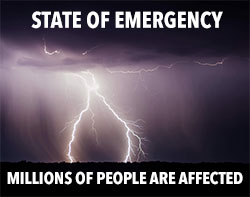 State of Emergency. Millions of people effected.